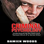Criminal Psychology: Understanding the Dark and Twisted Mind of a Serial Killer | Damien Woods,Criminal Psychology