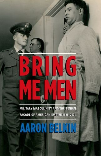 Bring Me Men: Military Masculinity and the Benign Facade of American Empire, 1898-2001