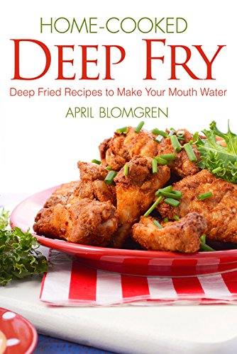 Home-cooked Deep Fry: Deep Fried Recipes to Make Your Mouth Water by April Blomgren