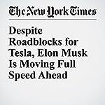 Despite Roadblocks for Tesla, Elon Musk Is Moving Full Speed Ahead | Matt Richtel