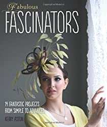 Fabulous Fascinators: 14 Fantastic Projects from Simple to Advanced of Kerry Aston 1st (first) Edition on 22 June 2012
