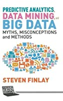 Predictive Analytics, Data Mining and Big Data: Myths, Misconceptions and Methods Front Cover