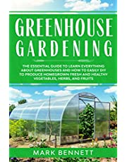 GREENHOUSE GARDENING: The Essential Guide to Learn Everything About Greenhouses and How to Easily DIY to Produce Homegrown Fresh and Healthy Vegetables, Herbs, and Fruits