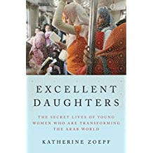 Excellent Daughters: The Secret Lives of Young Women Who Are Transforming the Arab World by Katherine Zoepf (2016-01-12)