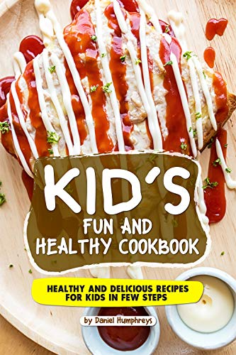 Kid's Fun and Healthy Cookbook: Healthy and Delicious Recipes for Kids in Few Steps by Daniel Humphreys