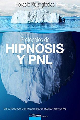 Protocolos de Hipnosis y PNL: Mas de 40 ejercicios practicos para trabajar en terapia con Hipnosis y Programacion Neuro–Linguistica (PNL) (Spanish Edition) [Horacio Ruiz Iglesias] (Tapa Blanda)