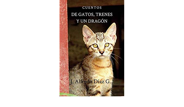 Amazon.com: De gatos, trenes y un dragón (Spanish Edition) eBook: J Alfredo Diaz Garcia: Kindle Store
