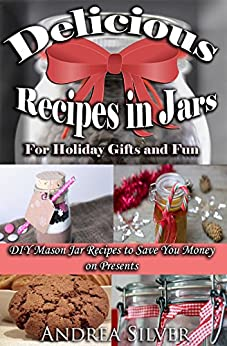 Delicious Recipes in Jars for Holiday Gifts and Fun: DIY Mason Jar Recipes to Save You Money on Presents (Andrea Silver DIY Books Book 1) by [Silver, Andrea]