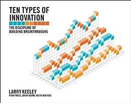 Ten Types of Innovation: The Discipline of Building Breakthroughs by [Keeley, Larry, Walters, Helen, Pikkel, Ryan, Quinn, Brian]