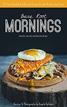 Bare Root Mornings: 50 Paleo Breakfast & Brunch Recipes for the Modern Food Lover by [Gallardo, Angela]