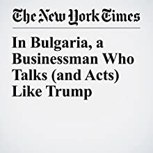 In Bulgaria, a Businessman Who Talks (and Acts) Like Trump Other by Rick Lyman Narrated by Paul Ryden