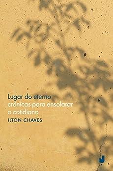 Lugar do eterno: crônicas para ensolarar o cotidiano (Portuguese Edition) by [de Júnior, Ilton Oliveira Chaves]