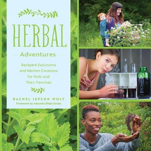 Herbal Adventures: Backyard Excursions and Kitchen Creations for Kids and Their Families by Rachel Jepson Wolf
