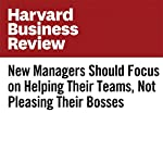 New Managers Should Focus on Helping Their Teams, Not Pleasing Their Bosses | Karen Dillon