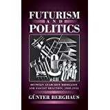 Futurism and Politics: Between Anarchist Rebellion and Fascist Reaction, 1909-1944