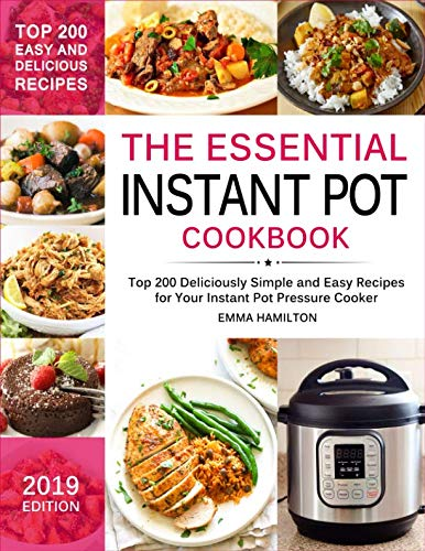 The Essential Instant Pot Cookbook: Top 200 Deliciously Simple and Easy Recipes for Your Instant Pot Pressure Cooker by Emma Hamilton