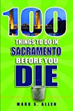 100 Things to Do in Sacramento Before You Die (100 Things to Do Before You Die)