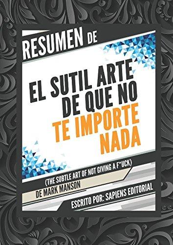 Resumen De El Sutil Arte De Que No Te Importe Nada (The Subtle Art Of Not Giving A F*uck) - De Mark Manson (Spanish Edition)
