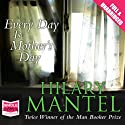 Every Day Is Mother's Day Audiobook by Hilary Mantel Narrated by Sandra Duncan