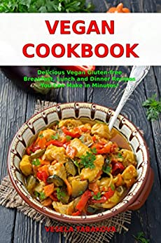 Vegan Cookbook: Delicious Vegan Gluten-free Breakfast, Lunch and Dinner Recipes You Can Make in Minutes!: Healthy Vegan Cooking and Living on a Budget (Vegan Gluten-free Diet Book 1) by [Tabakova, Vesela]