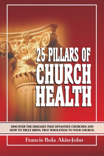 Download 25 Pillars Of Church Health: Discover The Diseases That Devastate Churches And How To Truly Bring True Wholeness To Your Church ebook
