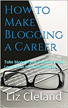 How to Make Blogging a Career:  Take blogging on full time and Learn how to Make Money by [Cleland, Liz]