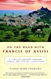 On the Road with Francis of Assisi: A Timeless Journey Through Umbria and Tuscany, and Beyond by Linda Bird Francke front cover