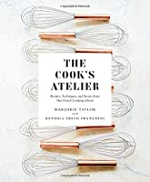 The Cook's Atelier: Recipes, Techniques, and Stories from Our French Cooking School