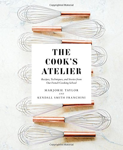 The Cook's Atelier: Recipes, Techniques, and Stories from Our French Cooking School cover