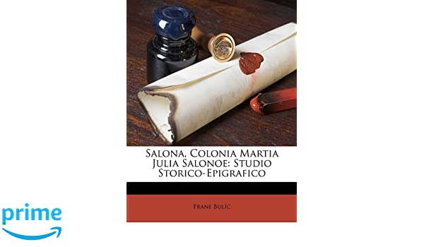Salona, Colonia Martia Julia Salonoe: Studio Storico-Epigrafico (Croatian Edition): Frane Bulić: 9781149634929: Amazon.com: Books