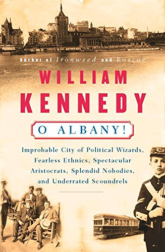 O Albany!: Improbable City of Political Wizards, Fearless Ethnics, Spectacular, Aristocrats, Splendid Nobodies, and Unde