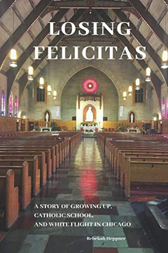 Losing Felicitas: A Story of Growing Up, Catholic School, and White Flight in Chicago (Up In Flight)