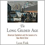 The Long Gilded Age: American Capitalism and the Lessons of a New World Order | Leon Fink