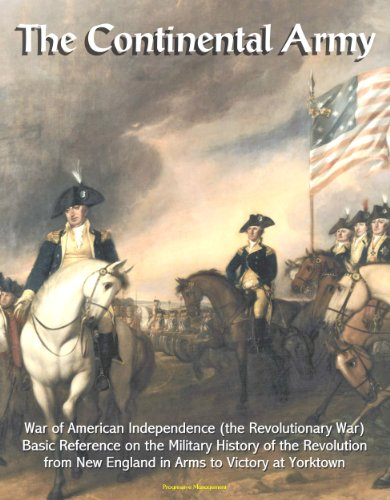 The Continental Army: War of American Independence (the Revolutionary War) - Basic Reference on the Military History of the Revolution, from New England in Arms to Victory at ()