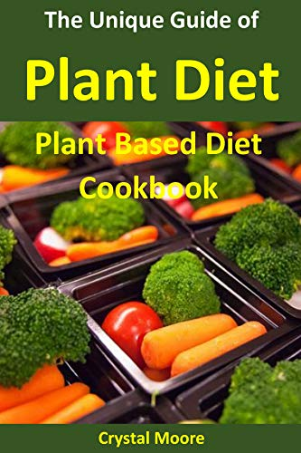 The Unique Guide of Plant Diet : Plant Based Diet Cookbook (Whole Food, Plant Based Diet Plan, Plant Based Meal) by Crystal  Moore