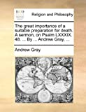 The Great Importance of a Suitable Preparation for Death a Sermon, on Psalm Lxxxix 48 by Andrew Gray, Andrew Gray, 1170966802