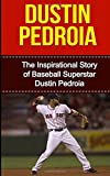 Dustin Pedroia: The Inspirational Story of Baseball Superstar Dustin Pedroia (Dustin Pedroia Unauthorized Biography, Boston Red Sox, Arizona State University, MLB Books)