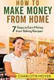 How to Make Money from Home: 7 Steps to Earn Money from Baking Recipes (Volume 1)