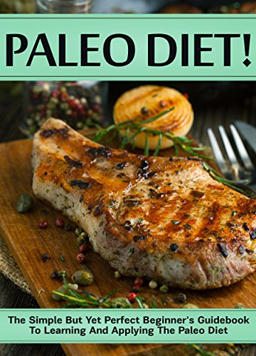 Paleo Diet!: The Simple But Yet Perfect Beginner's Guidebook To Learning And Applying The Paleo Diet