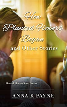 How Planted Flowers Began and Other Stories by [Payne, Anna K]