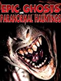 Epic Ghosts and Paranormal Hauntings