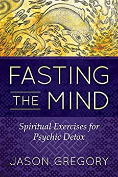 Fasting the Mind: Spiritual Exercises for Psychic Detox by [Gregory, Jason]