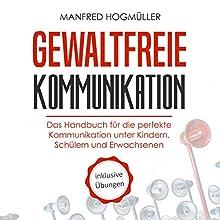 Gewaltfreie Kommunikation: Das Handbuch für die perfekte Kommunikation unter Kindern, Schülern und Erwachsenen Hörbuch von Manfred Hogmüller Gesprochen von: Lukas Frania