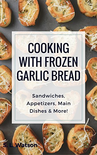 Cooking With Frozen Garlic Bread: Sandwiches, Appetizers, Main Dishes & More! (Southern Cooking Recipes Book 65) by [Watson, S. L. ]
