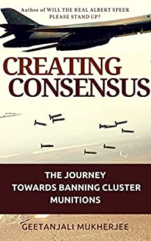 Creating Consensus: The Journey Towards Banning Cluster Munitions by [Mukherjee, Geetanjali]