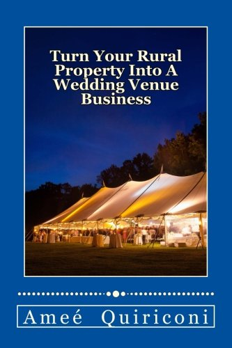 Turn Your Rural Property Into A Wedding Venue Business  A How To Guide For Earning Thousands Of Dollars From Your Home On Weekends