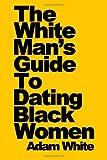 The White Man's Guide to Dating Black Women, Adam White, 1435702891