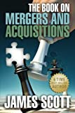 The Book on Mergers and Acquisitions (New Renaissance Series on Corporate Strategies), James Scott, 0989146715