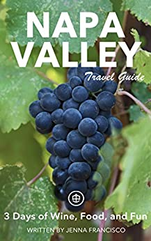 Napa Valley Travel Guide (Unanchor) - 3 Days of Wine, Food, and Fun by [Francisco, Jenna]