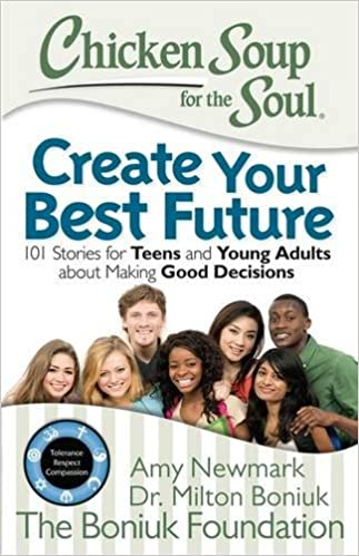 Chicken Soup for the Soul: Create Your Best Future: 101 Stories for Teens and Young Adults About Making Good Decisions